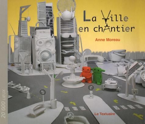 Anne Moreau - La ville en chantier.