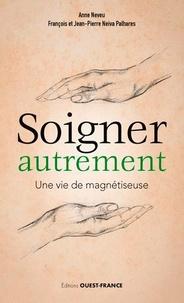 Anne Neveu et François Neiva Palhares - Soigner autrement - Une vie de magnétiseuse.