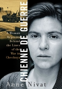 Anne Nivat - Chienne de Guerre - A Woman Reporter Behind the Lines of the War in Chechnya.