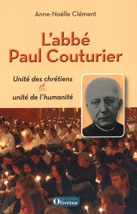 Anne-Noëlle Clément - L'abbé Paul Couturier - Unité des chrétiens et unité de l'humanité.