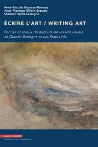 Anne-Pascale Bruneau-Rumsey et Anne-Florence Gillard-Estrada - Ecrire l'art / Writing art - Formes et enjeux du discours sur les arts visuels en Grande-Bretagne et aux Etats-Unis.