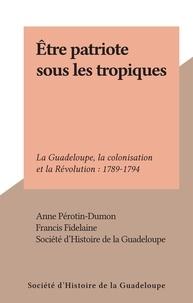 Anne Pérotin-Dumon et Francis Fidelaine - Être patriote sous les tropiques - La Guadeloupe, la colonisation et la Révolution : 1789-1794.