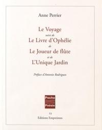 Anne Perrier - Le Voyage suivi de Le Livre d'Ophélie, de Le Joueur de flûte, et de L'Unique Jardin.