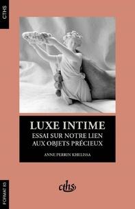 Anne Perrin Khelissa - Luxe intime - Essai sur notre lien aux objets précieux.