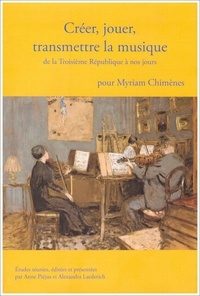 Anne Piéjus et Alexandra Laederich - Créer, jouer, transmettre la musique de la Troisième République à nos jours.
