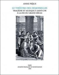 Anne Piéjus - Le Théâtre des Demoiselles - Tragégie et musique à Saint-Cyr à la fin du grand siècle.
