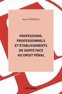 Anne Ponseille - Professions, professionnels et établissements de santé face au droit pénal.