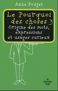 Anne Pouget - Le pourquoi des choses - Origine des mots, expressions et usages curieux, Tome 3.