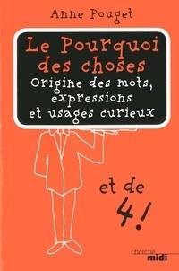 Anne Pouget - Le Pourquoi des choses - Tome 4 : origine des mots, expressions et usages curieux.