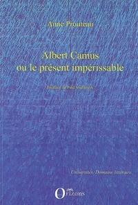 Anne Prouteau - Albert Camus ou le présent impérissable.