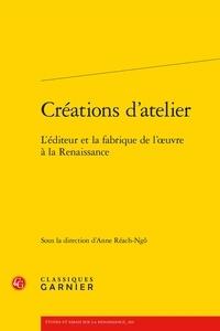 Anne Réach-Ngô - Créations d'atelier - L'éditeur et la fabrique de l'oeuvre à la Renaissance.