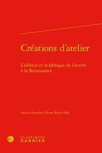 Anne Réach-Ngô - Créations d'atelier - L'éditeur et la fabrique de l'œuvre à la Renaissance.