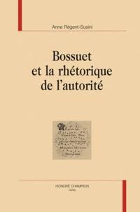 Anne Régent-Susini - Bossuet et la rhétorique de l'autorité.