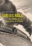 Anne Reverseau - Sur les rails - De Victor Hugo à Jacques Roubaud.