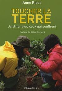 Anne Ribes - Toucher la terre - Jardiner avec ceux qui souffrent.