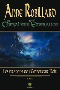 Anne Robillard - Les Chevaliers d'Emeraude  : Les Chevaliers d'Émeraude 02 : Les dragons de l'Empereur Noir - Les dragons de l'Empereur Noir.