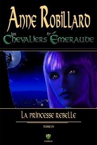 Anne Robillard - Les Chevaliers d'Emeraude  : Les Chevaliers d'Émeraude 04 : La princesse rebelle.