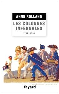 Anne Rolland - Les Colonnes infernales - Violences et guerre civile en Vendée militaire (1794 - 1795).