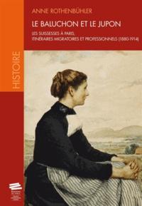 Anne Rothenbühler - Le baluchon et le jupon - Les Suissesses à Paris, itinéraires migratoires et professionnels (1880-1914).
