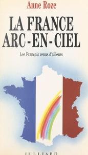 Anne Roze et Hélène Simon - La France arc-en-ciel - Les Français venus d'ailleurs.