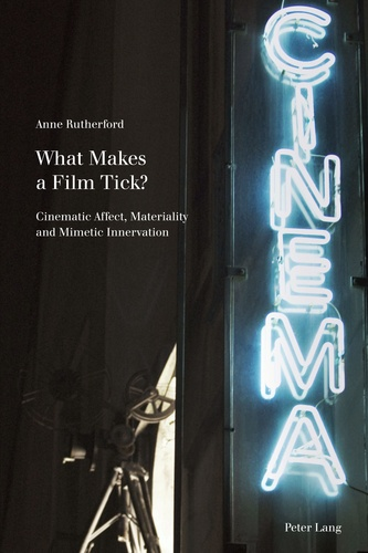 Anne Rutherford - What Makes a Film Tick? - Cinematic Affect, Materiality and Mimetic Innervation.