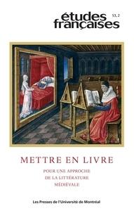 Anne Salamon et Patrick Moran - Etudes françaises  : Études françaises. Vol. 53 No. 2,  2017 - Mettre en livre. Pour une approche de la littérature médiévale.