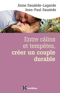 Anne Sauzède-Lagarde et Jean-Paul Sauzède - Entre câlins et tempêtes, créer un couple durable - Les 5 notions clés pour surmonter les crises et vivre le bonheur à deux.