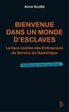 Anne Scotte - Bienvenue dans un monde d'esclaves - La face cachée des Entreprises de Service du Numérique.
