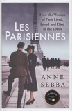 Anne Sebba - Les Parisiennes - How the Women of Paris Lived, Loved and Died in the 1940s.