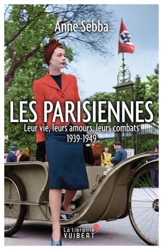 Anne Sebba - Les Parisiennes - Leur vie, leurs amours, leurs combats - 1939-1949.