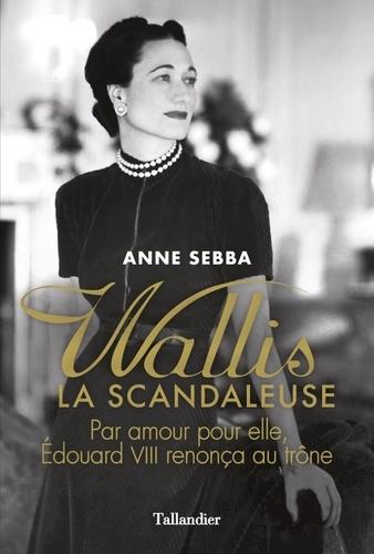 Anne Sebba - Wallis la scandaleuse.