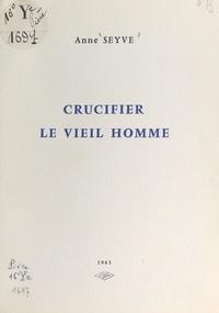Anne Seyve - Crucifier le vieil homme.