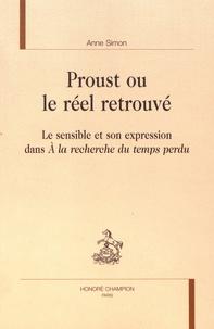 """Anne Simon - Proust ou le réel retrouvé - Le sensible et son expression dans """"A la recherche du temps perdu""""."""