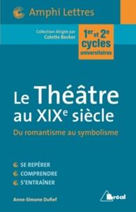 Anne-Simone Dufief - Le Théâtre au XIXe siècle - Du romantisme au symbolisme.
