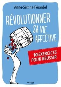 Anne-Sixtine Pérardel - Révolutionner sa vie affective - 10 exercices pour réussir.