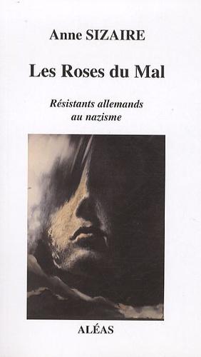 Anne Sizaire - Les Roses du Mal - Résistants allemands au nazisme.