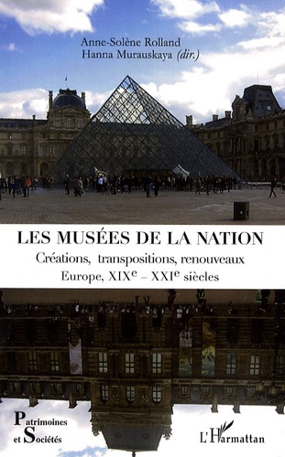 Anne-Solène Rolland et Hanna Murauskaya - Les musées de la nation - Créations, transpositions, renouveaux, Europe XIXe-XXIe siècles.