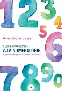 Anne-Sophie Casper - Guide d'introduction à la numérologie - A la découverte du pouvoir extraordinaire des nombres.