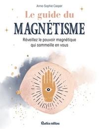 Anne-Sophie Casper - Le guide du magnétisme - Réveillez le pouvoir magnétique qui sommeille en vous.