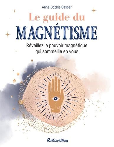 Le guide du magnétisme. Réveillez le pouvoir magnétique qui sommeille en vous