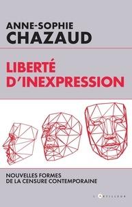 Anne-Sophie Chazaud - Liberté d'inexpression - Nouvelles  formes de la censure contemporaine.