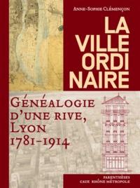 Anne-Sophie Clémençon - La ville ordinaire - Généalogie d'une rive, Lyon 1781-1914.