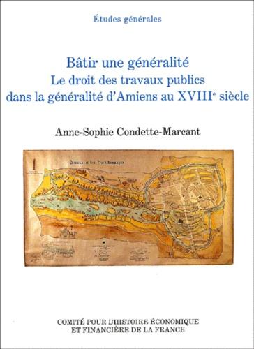 Anne-Sophie Condette-Marcant - Bâtir une généralité. - Le droit des travaux publics dans la généralité d'Amiens au XVIIIème siècle.