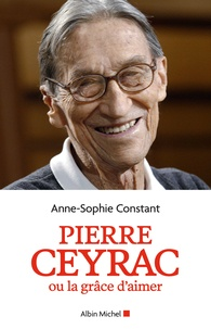 Anne-Sophie Constant - Pierre Ceyrac ou la grâce d'aimer.