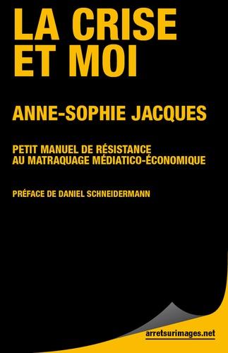 Anne-Sophie Jacques - La Crise et moi - Petit manuel de résistance au matraquage médiatico économique.
