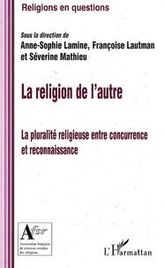 Anne-Sophie Lamine et Françoise Lautman - La religion de l'autre - La pluralité religieuse entre concurrence et reconnaissance.