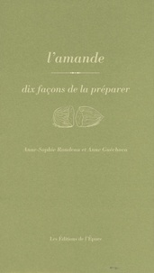 Anne-Sophie Rondeau et Anne Guéchova - L'amande - Dix façons de la préparer.