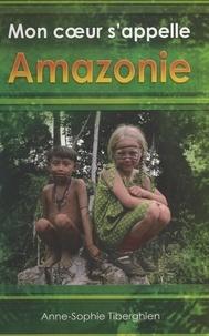 Anne-Sophie Tiberghien - Mon cœur s'appelle Amazonie.