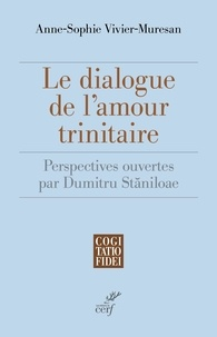 Anne-Sophie Vivier-Museran - Le dialogue de l'amour trinitaire - Perspectives ouvertes par Dumitru Staniloae.