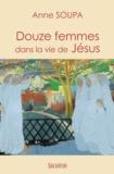 Anne Soupa - Douze femmes dans la vie de Jésus.